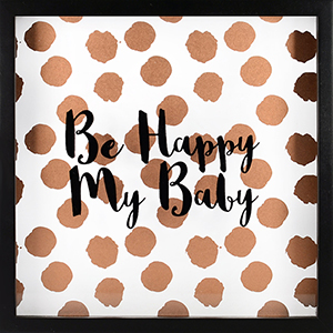 Be Happy My Baby, Rose Gold Shadowbox with Metallic Screenprint