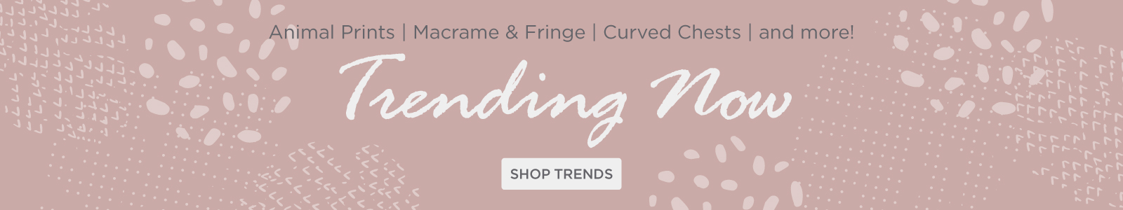 Trending now: Shop animal prints, macrame and fringe, curved chests and more!