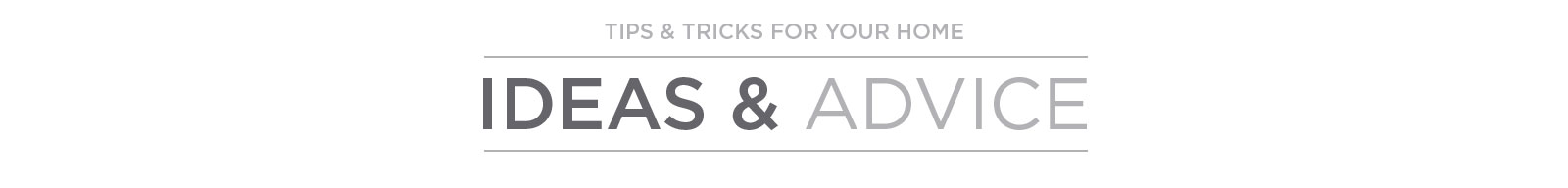 Ideas & Advice: Tips & Tricks for Your Home